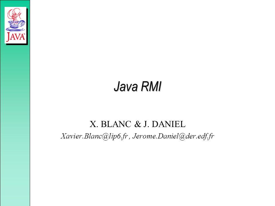 Java RMI X. BLANC & J. DANIEL Xavier.Blanc@lip6.fr, Jerome.Daniel@der.edf.fr