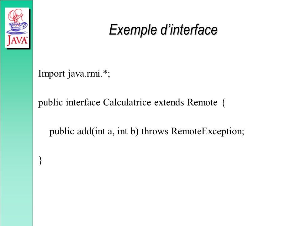 Exemple dinterface Import java.rmi.*; public interface Calculatrice extends Remote { public add(int a, int b) throws RemoteException; }