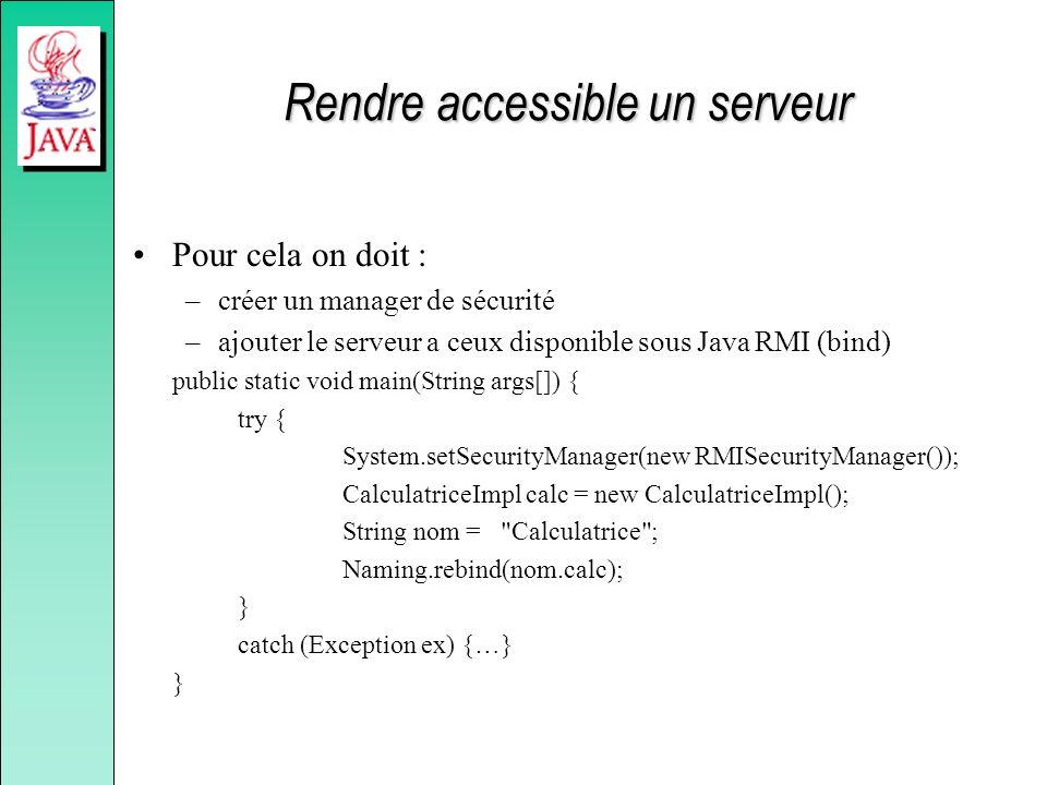 Rendre accessible un serveur Pour cela on doit : –créer un manager de sécurité –ajouter le serveur a ceux disponible sous Java RMI (bind) public static void main(String args[]) { try { System.setSecurityManager(new RMISecurityManager()); CalculatriceImpl calc = new CalculatriceImpl(); String nom = Calculatrice ; Naming.rebind(nom.calc); } catch (Exception ex) {…} }