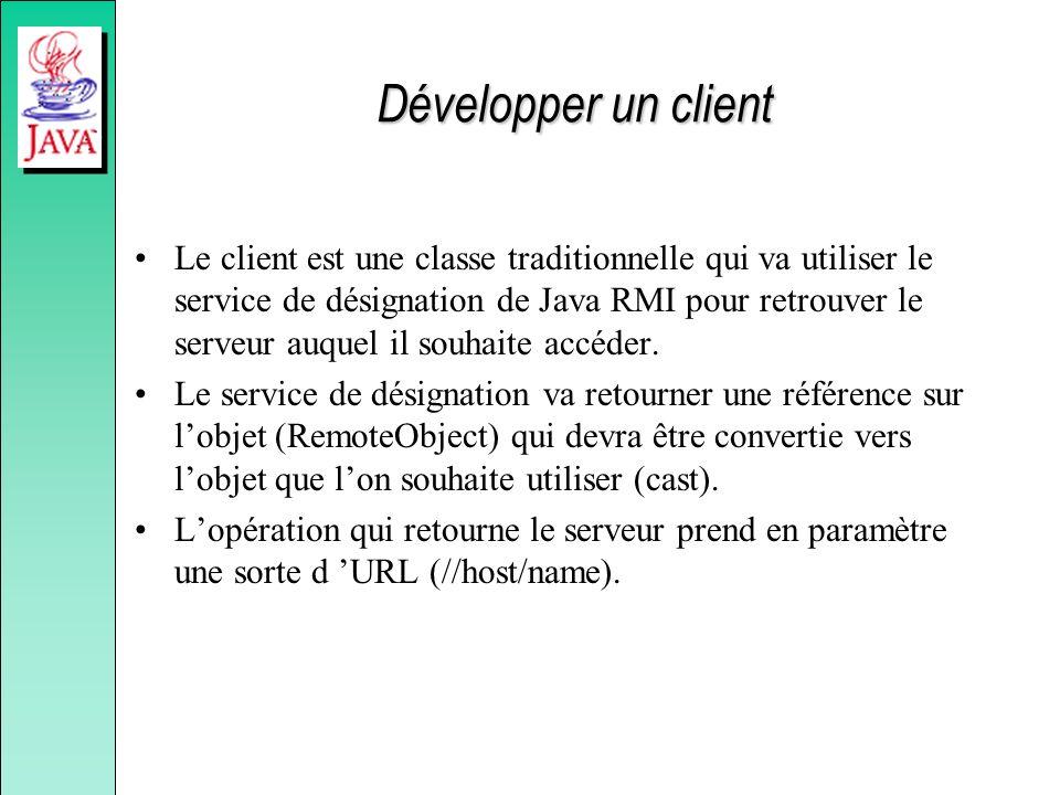Développer un client Le client est une classe traditionnelle qui va utiliser le service de désignation de Java RMI pour retrouver le serveur auquel il souhaite accéder.