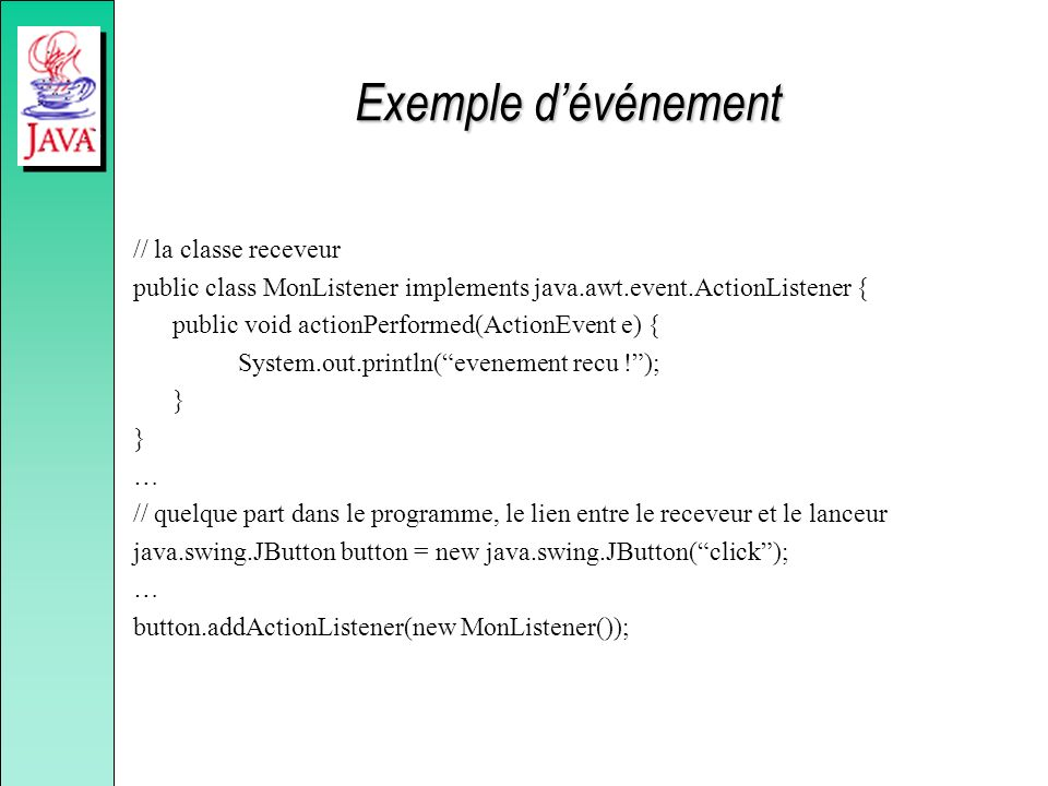 Exemple dévénement // la classe receveur public class MonListener implements java.awt.event.ActionListener { public void actionPerformed(ActionEvent e