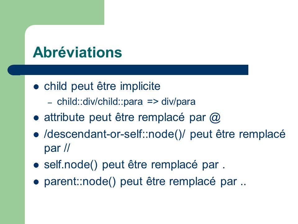 Abréviations child peut être implicite – child::div/child::para => div/para attribute peut être remplacé par @ /descendant-or-self::node()/ peut être