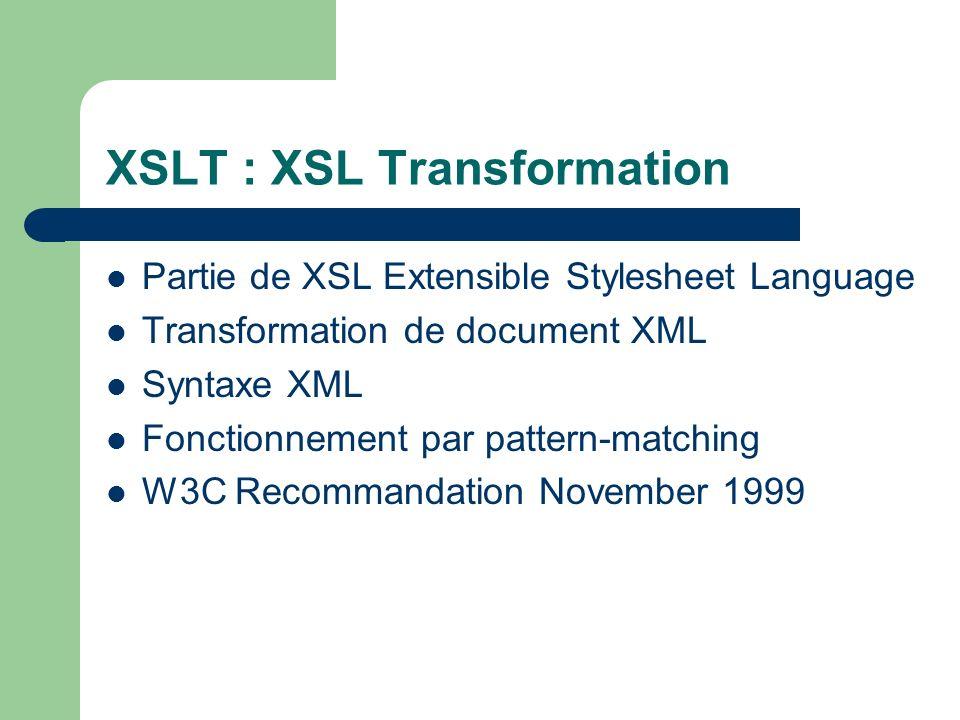 XSLT : XSL Transformation Partie de XSL Extensible Stylesheet Language Transformation de document XML Syntaxe XML Fonctionnement par pattern-matching