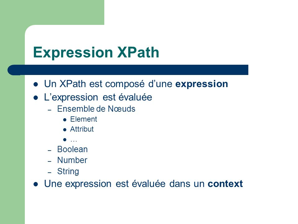 Expression XPath Un XPath est composé dune expression Lexpression est évaluée – Ensemble de Nœuds Element Attribut … – Boolean – Number – String Une e
