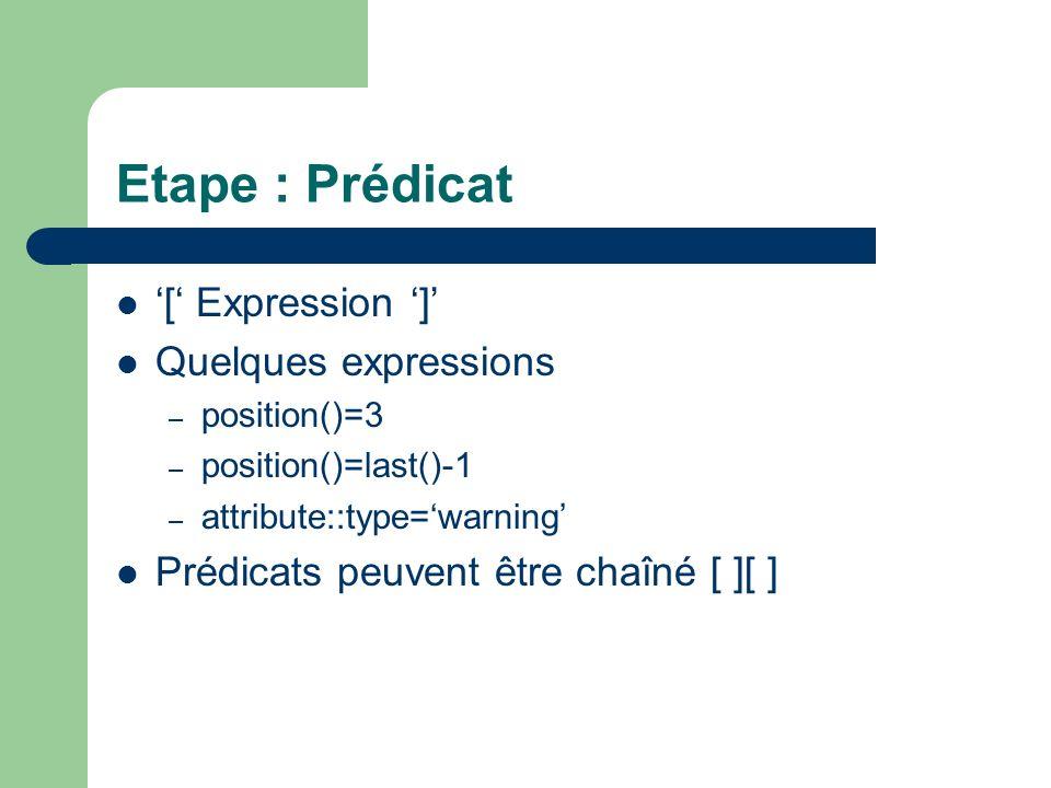 Etape : Prédicat [ Expression ] Quelques expressions – position()=3 – position()=last()-1 – attribute::type=warning Prédicats peuvent être chaîné [ ][