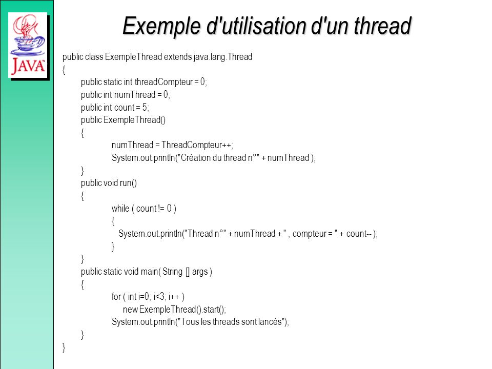 Exemple d'utilisation d'un thread public class ExempleThread extends java.lang.Thread { public static int threadCompteur = 0; public int numThread = 0