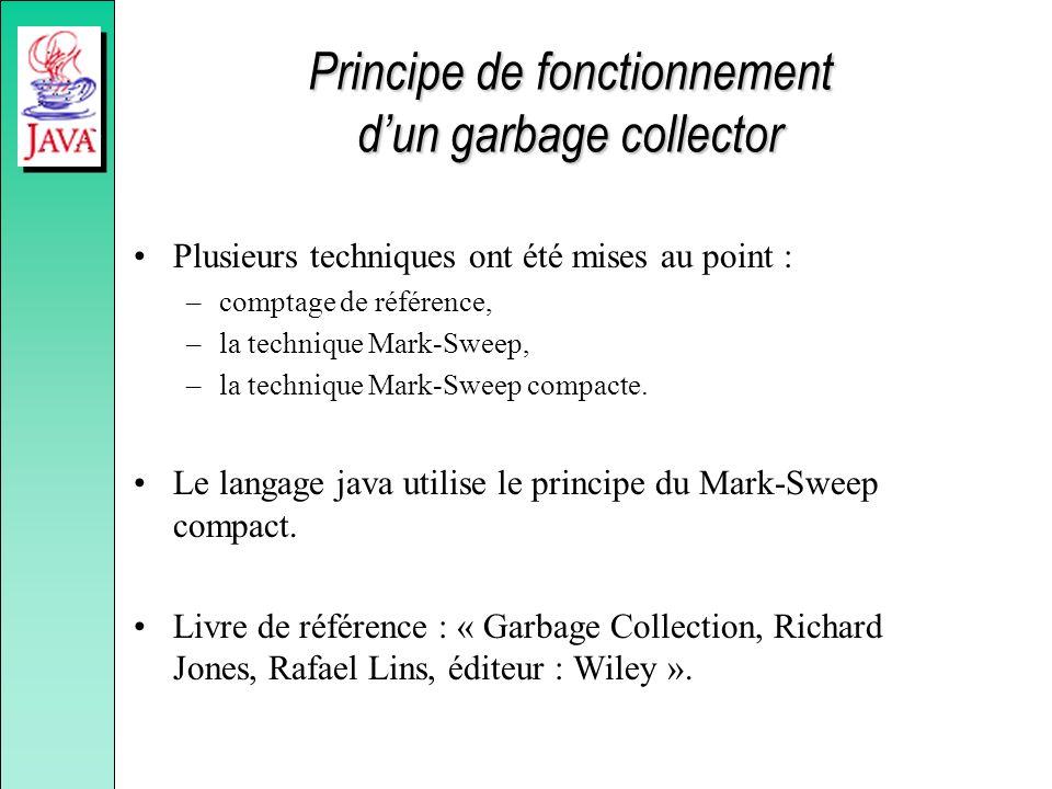 Principe de fonctionnement dun garbage collector Plusieurs techniques ont été mises au point : –comptage de référence, –la technique Mark-Sweep, –la t
