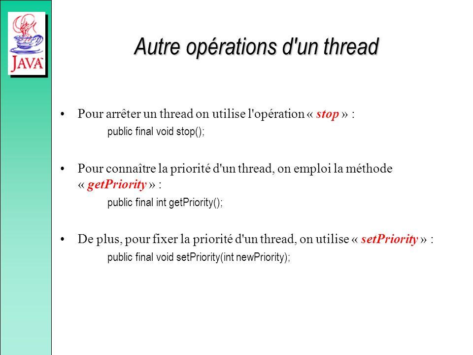 Autre opérations d'un thread Pour arrêter un thread on utilise l'opération « stop » : public final void stop(); Pour connaître la priorité d'un thread