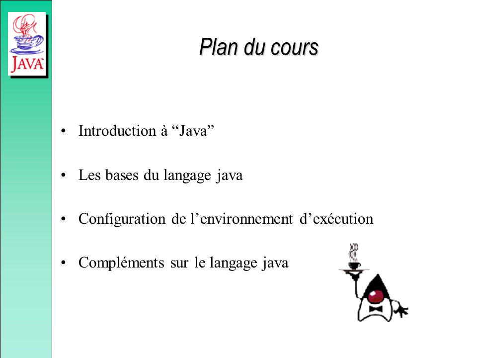 Plan du cours Introduction à Java Les bases du langage java Configuration de lenvironnement dexécution Compléments sur le langage java
