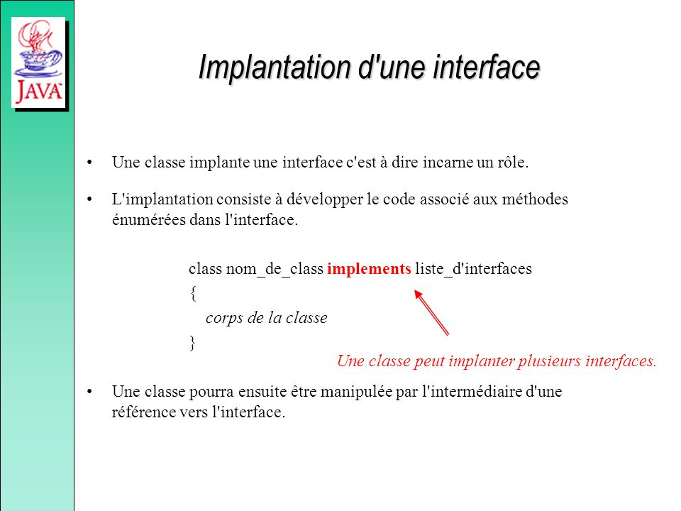 Implantation d'une interface Une classe implante une interface c'est à dire incarne un rôle. L'implantation consiste à développer le code associé aux