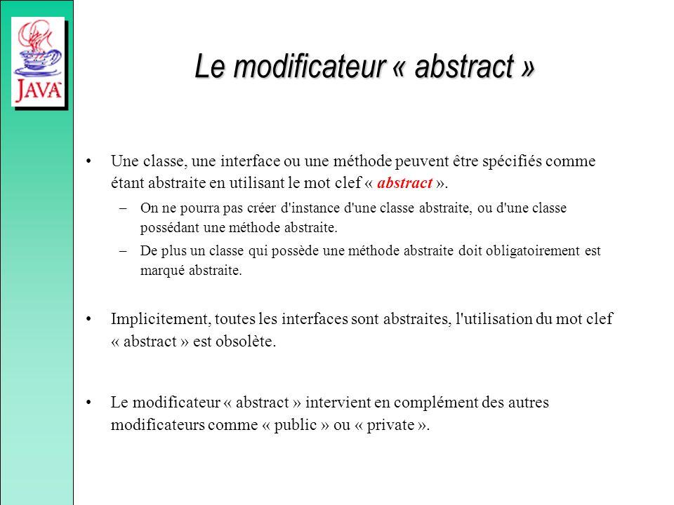 Le modificateur « abstract » Une classe, une interface ou une méthode peuvent être spécifiés comme étant abstraite en utilisant le mot clef « abstract