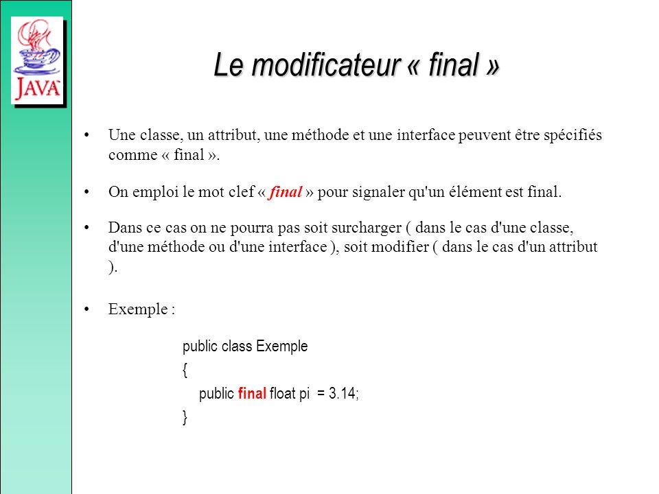 Le modificateur « final » Une classe, un attribut, une méthode et une interface peuvent être spécifiés comme « final ». On emploi le mot clef « final