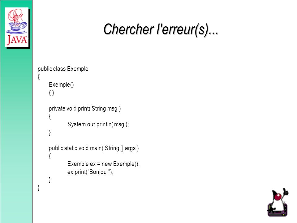 Chercher l'erreur(s)... public class Exemple { Exemple() { } private void print( String msg ) { System.out.println( msg ); } public static void main(