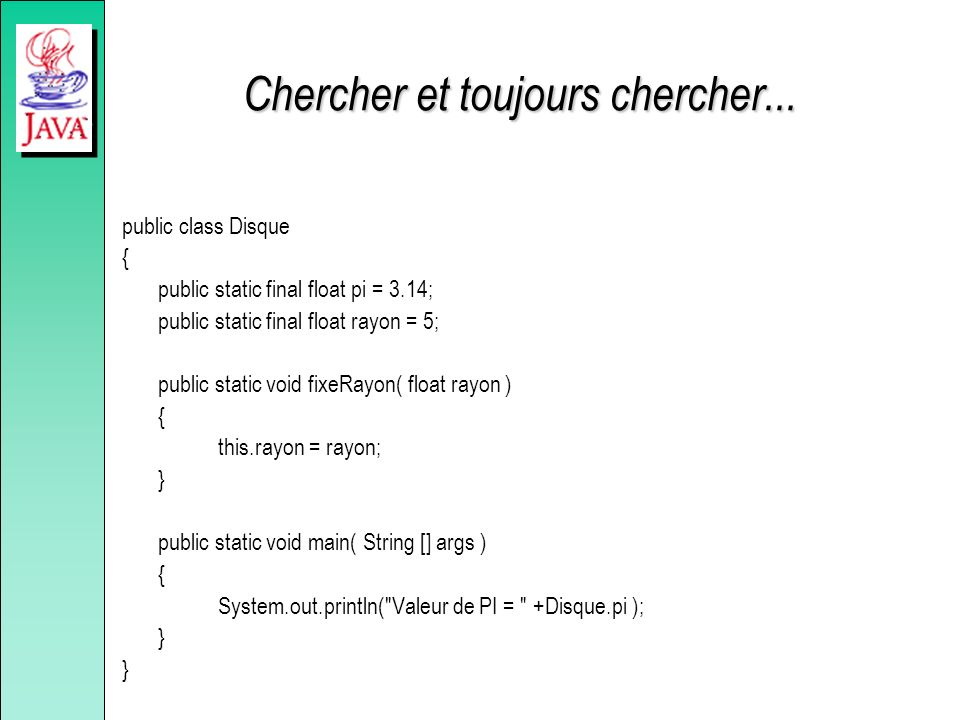 Chercher et toujours chercher... public class Disque { public static final float pi = 3.14; public static final float rayon = 5; public static void fi