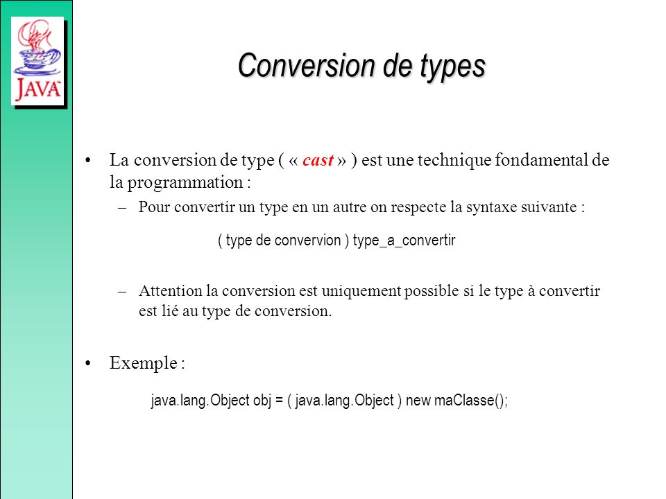 Conversion de types La conversion de type ( « cast » ) est une technique fondamental de la programmation : –Pour convertir un type en un autre on resp