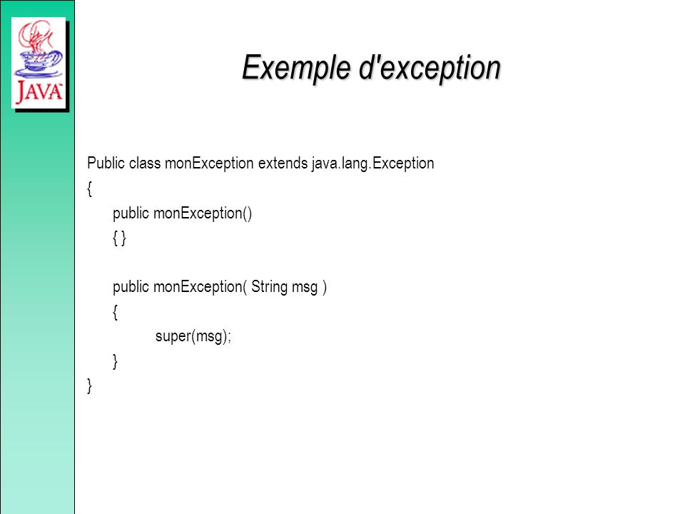 Exemple d'exception Public class monException extends java.lang.Exception { public monException() { } public monException( String msg ) { super(msg);