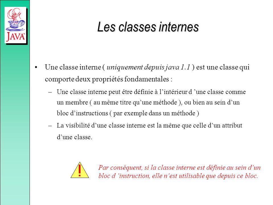 Les classes internes Une classe interne ( uniquement depuis java 1.1 ) est une classe qui comporte deux propriétés fondamentales : –Une classe interne