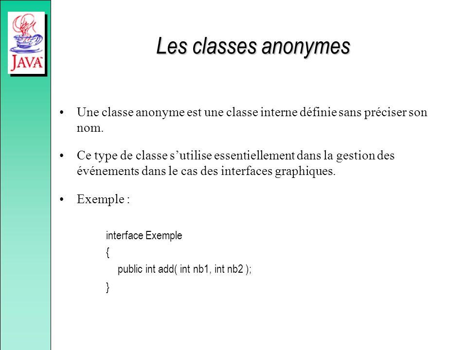 Les classes anonymes Une classe anonyme est une classe interne définie sans préciser son nom. Ce type de classe sutilise essentiellement dans la gesti