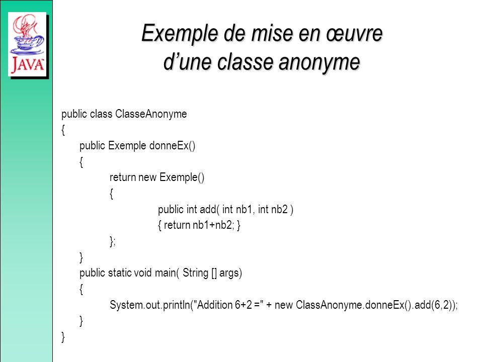 Exemple de mise en œuvre dune classe anonyme public class ClasseAnonyme { public Exemple donneEx() { return new Exemple() { public int add( int nb1, i