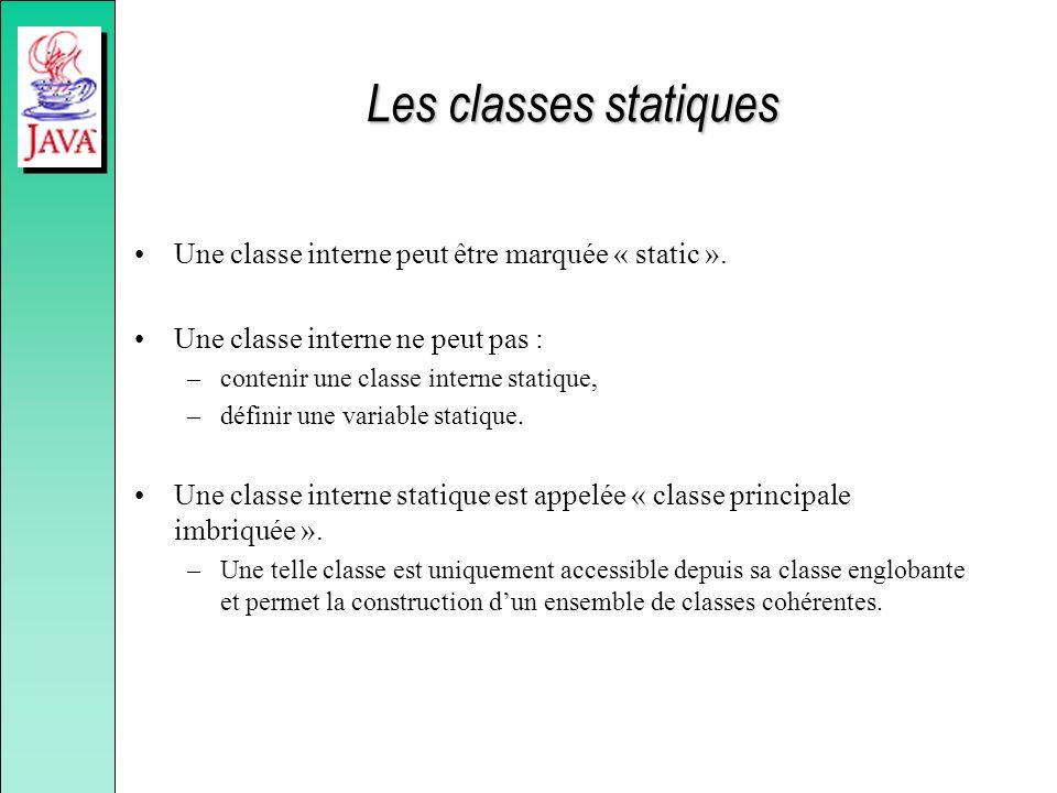Les classes statiques Une classe interne peut être marquée « static ». Une classe interne ne peut pas : –contenir une classe interne statique, –défini