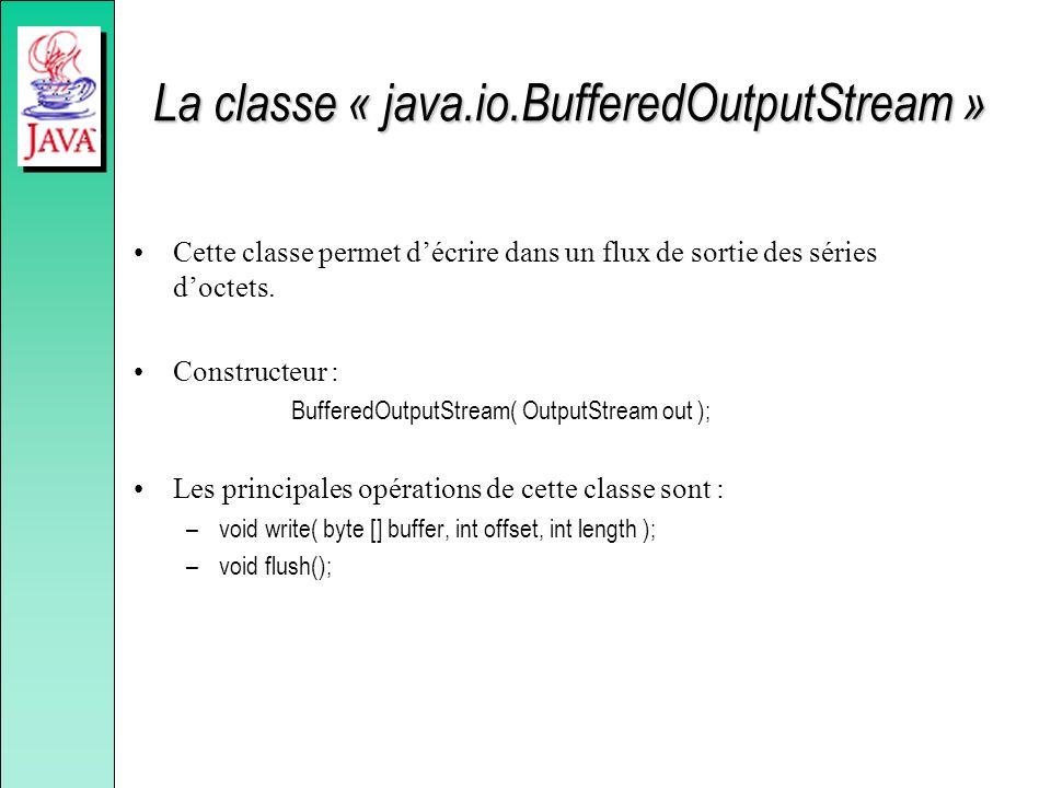 La classe « java.io.BufferedOutputStream » Cette classe permet décrire dans un flux de sortie des séries doctets. Constructeur : BufferedOutputStream(