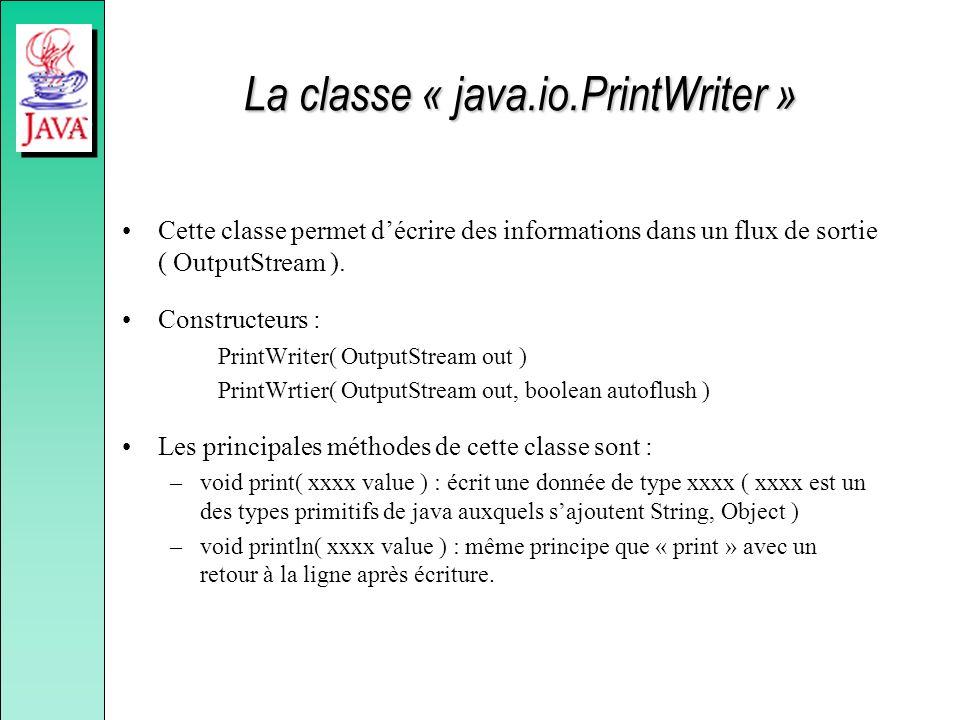 La classe « java.io.PrintWriter » Cette classe permet décrire des informations dans un flux de sortie ( OutputStream ). Constructeurs : PrintWriter( O