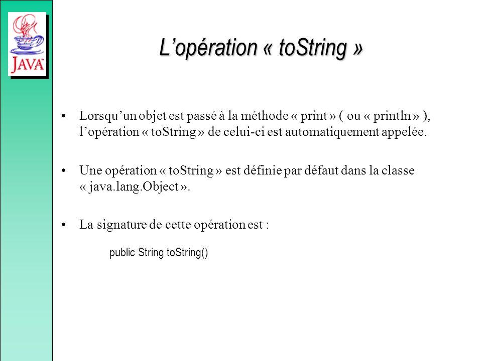 Lopération « toString » Lorsquun objet est passé à la méthode « print » ( ou « println » ), lopération « toString » de celui-ci est automatiquement ap