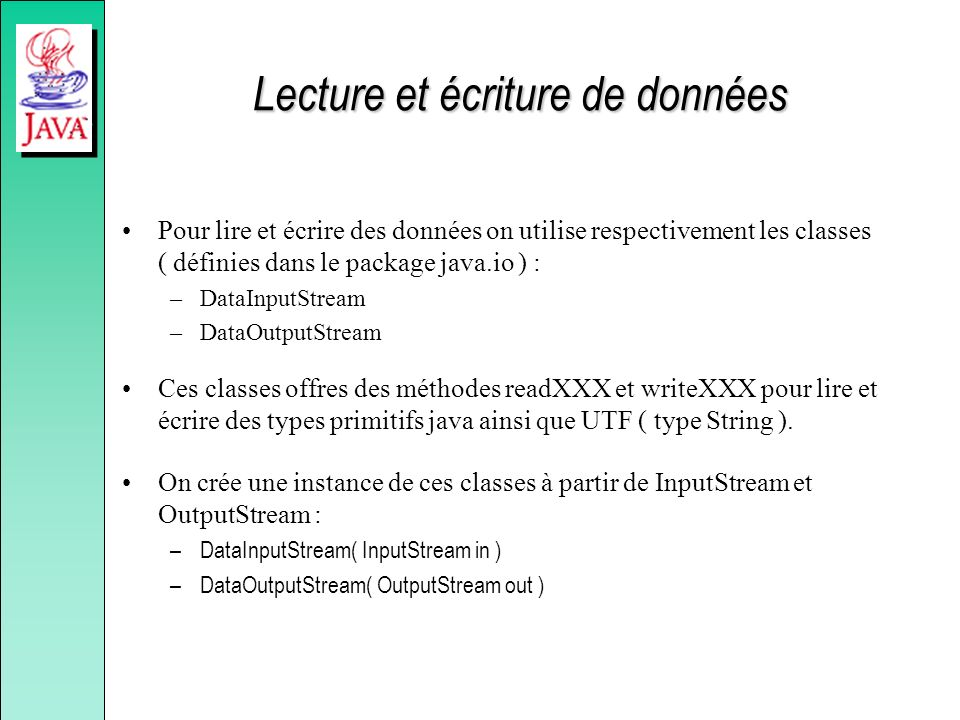Lecture et écriture de données Pour lire et écrire des données on utilise respectivement les classes ( définies dans le package java.io ) : –DataInput