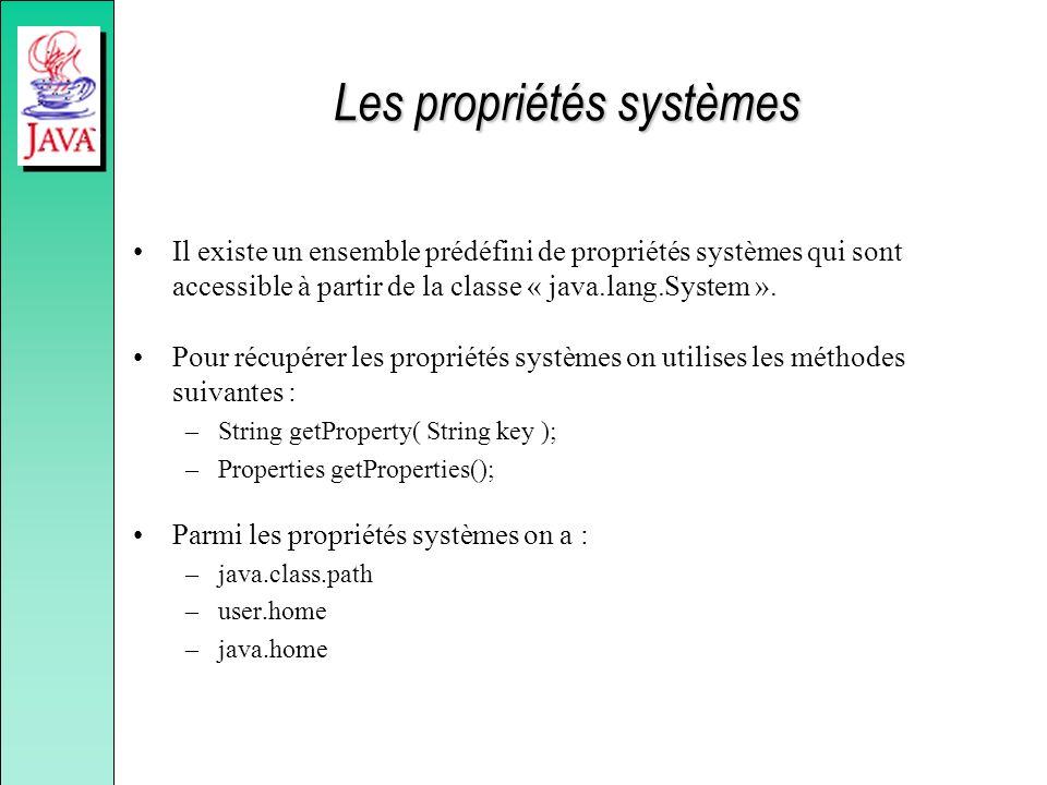 Les propriétés systèmes Il existe un ensemble prédéfini de propriétés systèmes qui sont accessible à partir de la classe « java.lang.System ». Pour ré