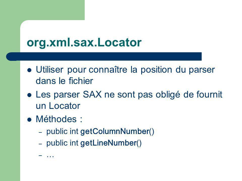 org.xml.sax.Locator Utiliser pour connaître la position du parser dans le fichier Les parser SAX ne sont pas obligé de fournit un Locator Méthodes : – public int getColumnNumber() – public int getLineNumber() – …