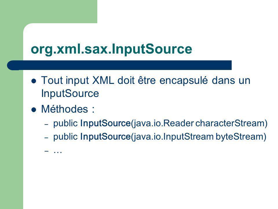 org.xml.sax.InputSource Tout input XML doit être encapsulé dans un InputSource Méthodes : – public InputSource(java.io.Reader characterStream) – public InputSource(java.io.InputStream byteStream) – …
