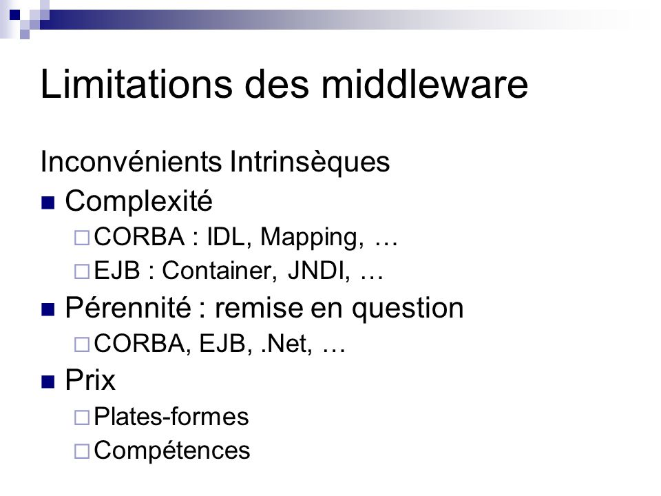 Limitations des middleware Inconvénients Intrinsèques Complexité CORBA : IDL, Mapping, … EJB : Container, JNDI, … Pérennité : remise en question CORBA
