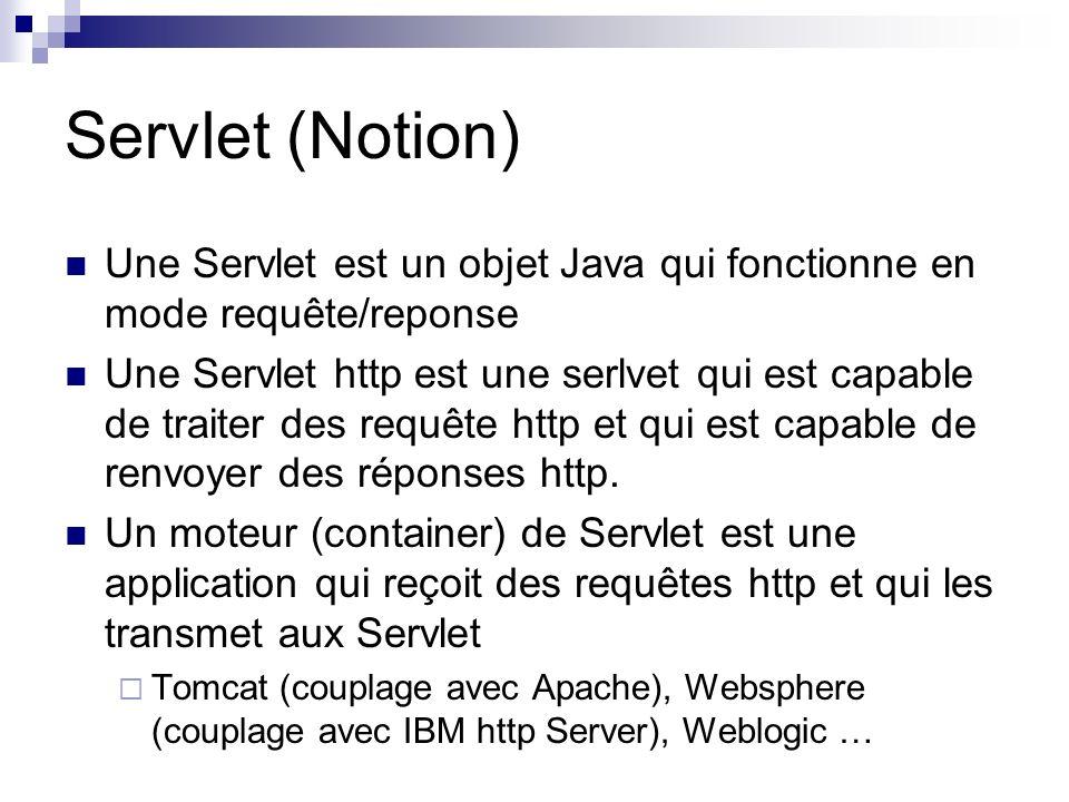 Servlet (Notion) Une Servlet est un objet Java qui fonctionne en mode requête/reponse Une Servlet http est une serlvet qui est capable de traiter des