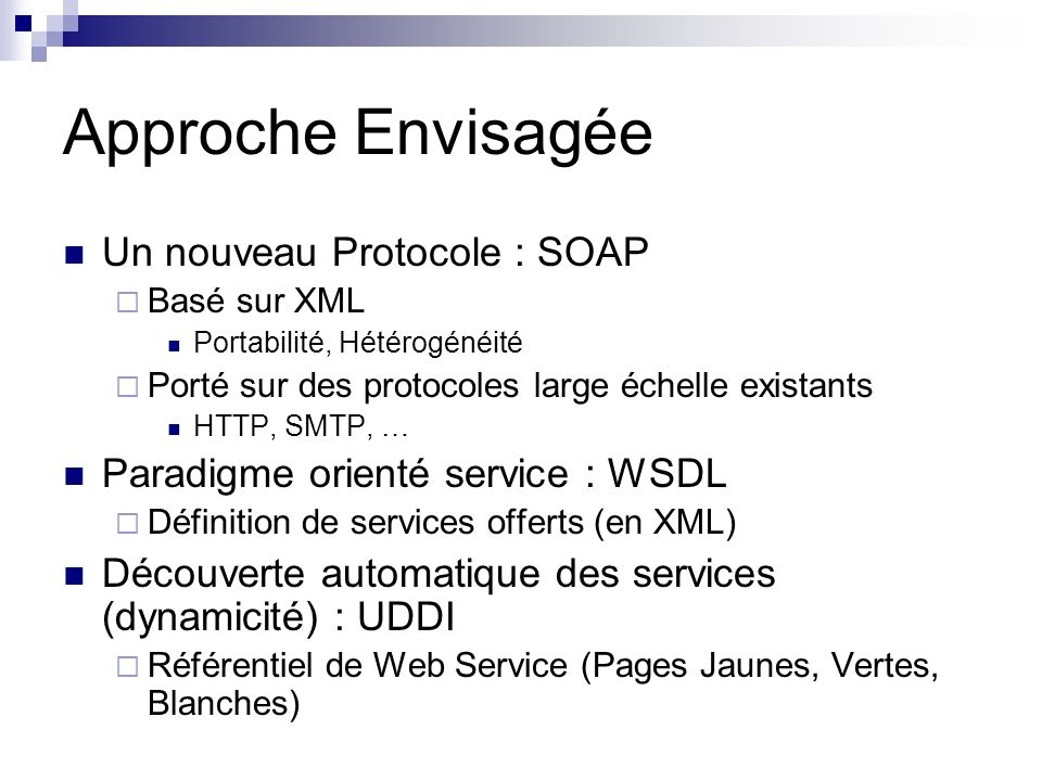 Approche Envisagée Un nouveau Protocole : SOAP Basé sur XML Portabilité, Hétérogénéité Porté sur des protocoles large échelle existants HTTP, SMTP, …