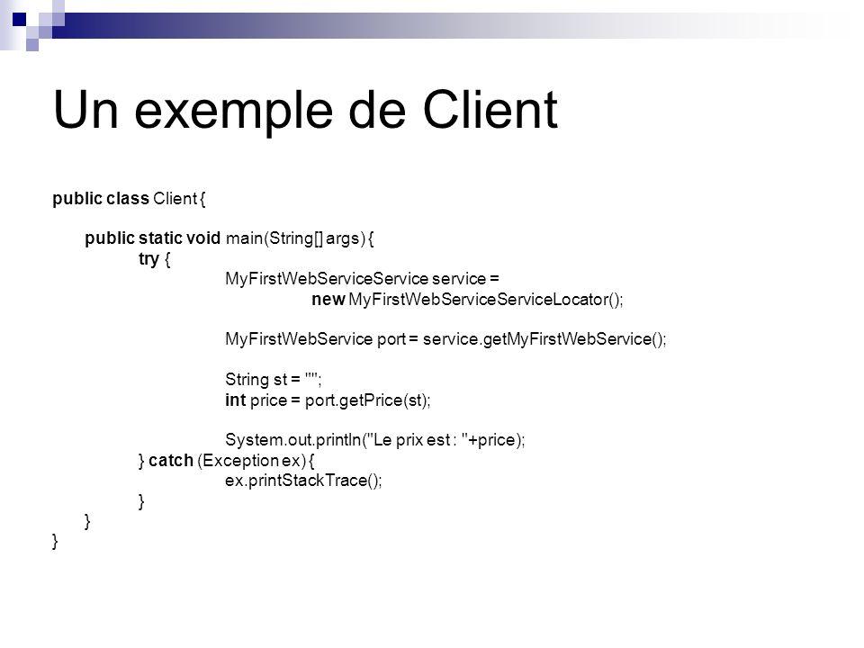 Un exemple de Client public class Client { public static void main(String[] args) { try { MyFirstWebServiceService service = new MyFirstWebServiceServ