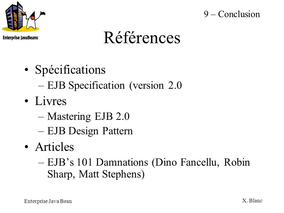 Enterprise Java Bean X. Blanc Références Spécifications –EJB Specification (version 2.0 Livres –Mastering EJB 2.0 –EJB Design Pattern Articles –EJBs 1