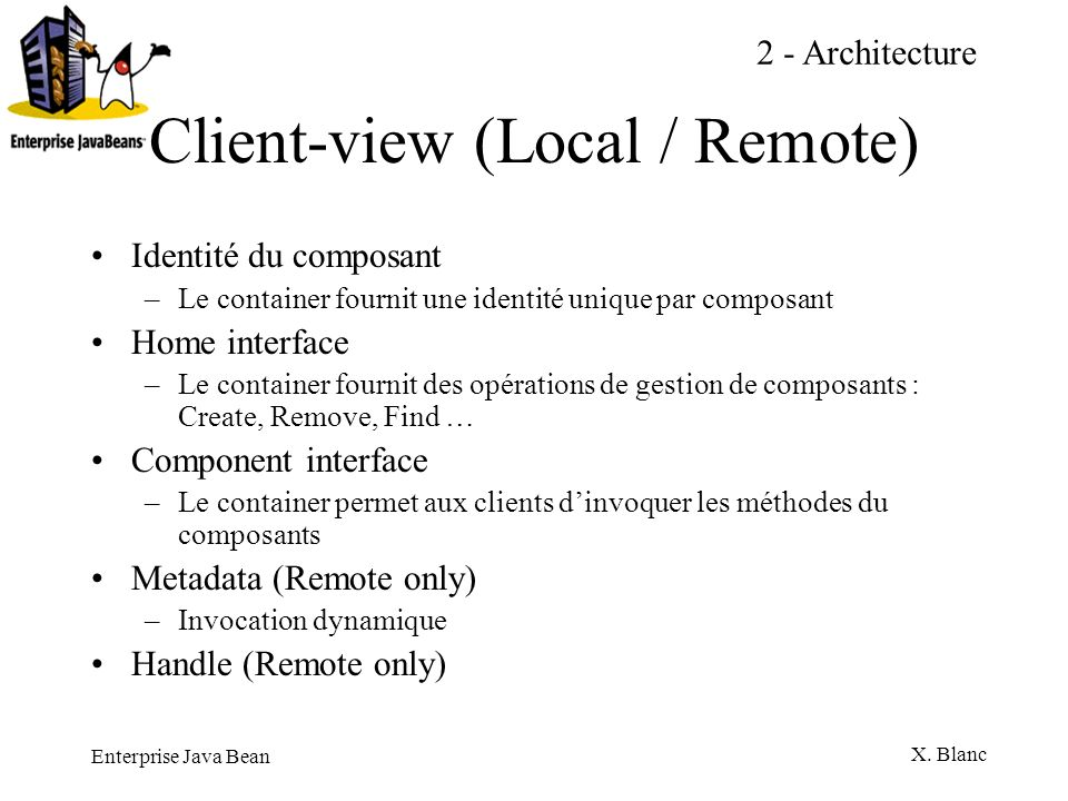 Enterprise Java Bean X. Blanc Client-view (Local / Remote) Identité du composant –Le container fournit une identité unique par composant Home interfac