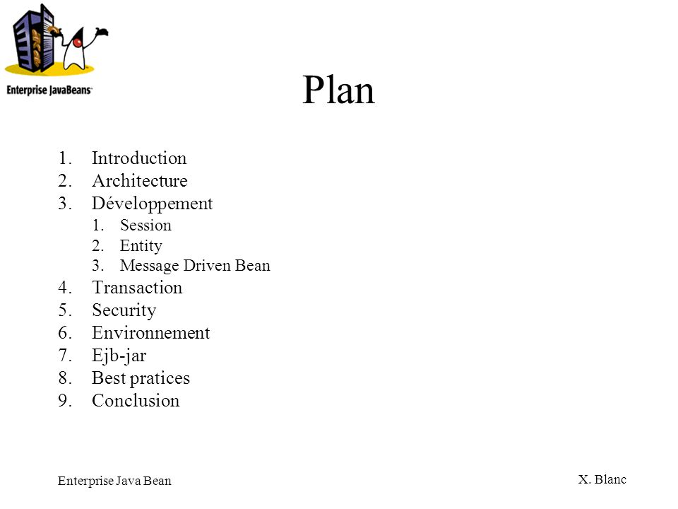 Enterprise Java Bean X. Blanc Plan 1.Introduction 2.Architecture 3.Développement 1.Session 2.Entity 3.Message Driven Bean 4.Transaction 5.Security 6.E