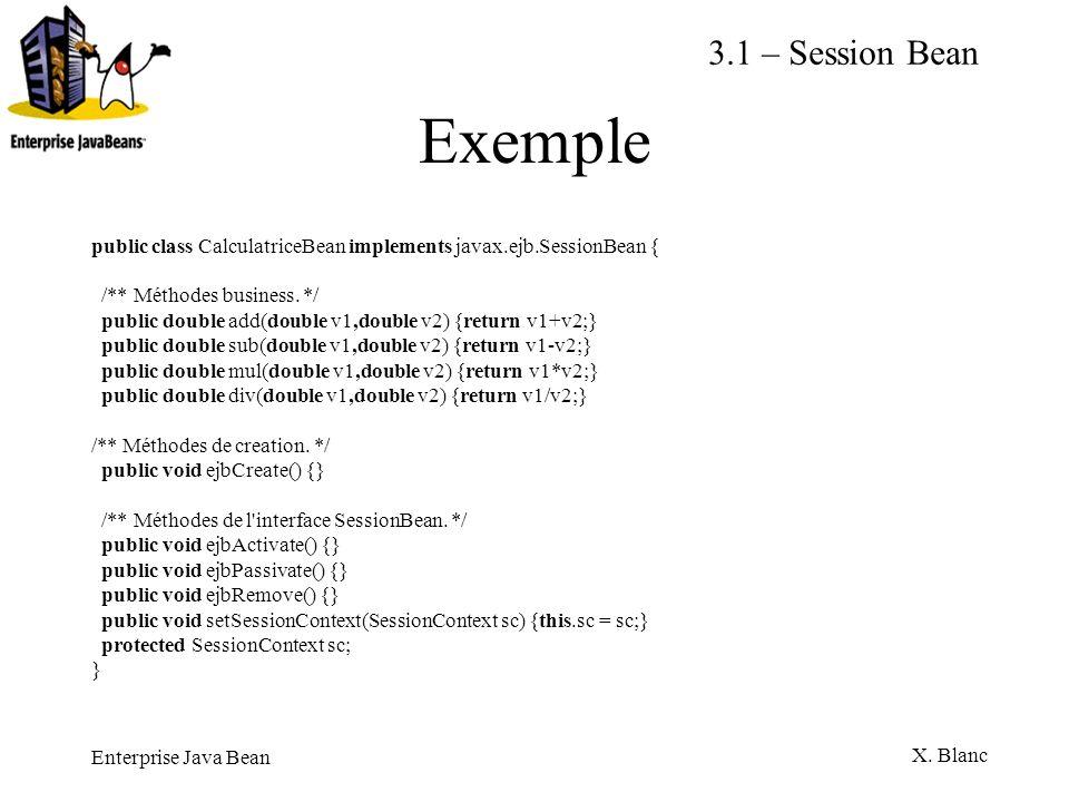 Enterprise Java Bean X. Blanc Exemple public class CalculatriceBean implements javax.ejb.SessionBean { /** Méthodes business. */ public double add(dou