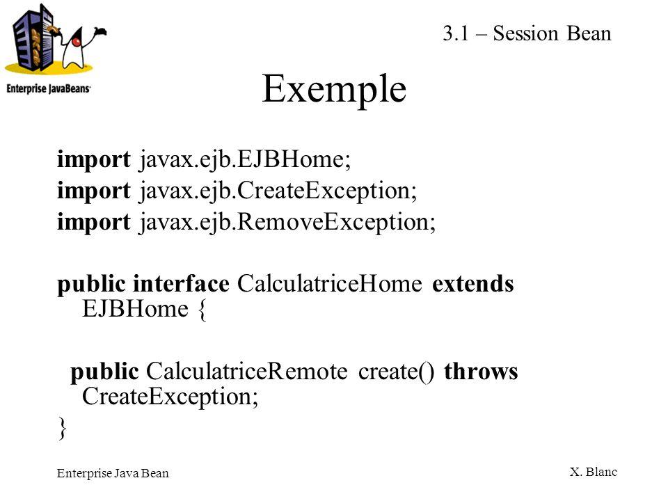 Enterprise Java Bean X. Blanc Exemple import javax.ejb.EJBHome; import javax.ejb.CreateException; import javax.ejb.RemoveException; public interface C
