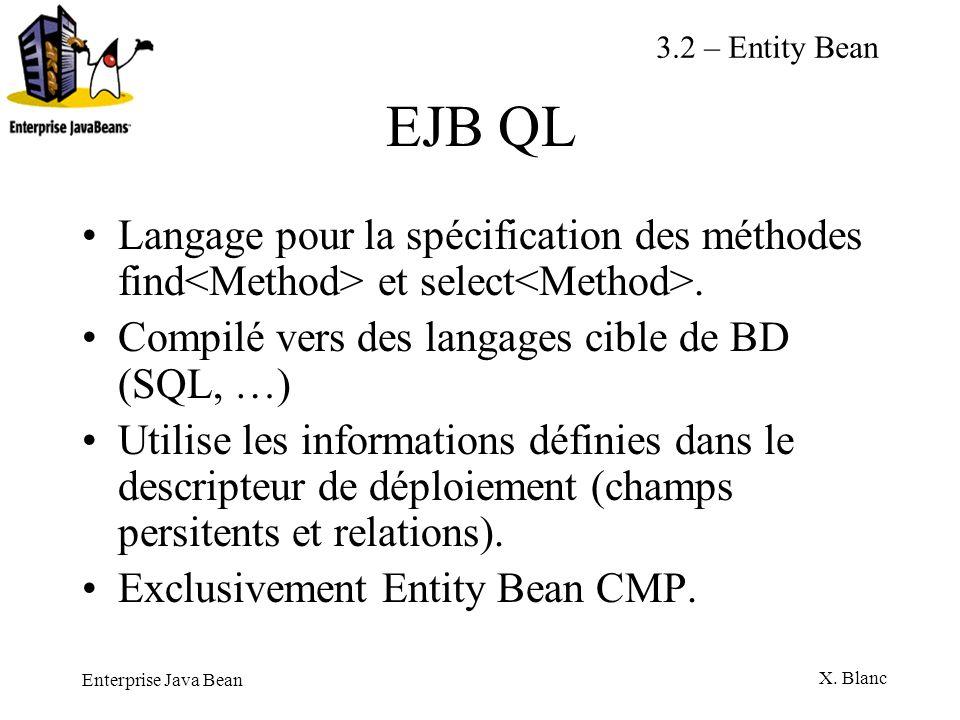 Enterprise Java Bean X. Blanc EJB QL Langage pour la spécification des méthodes find et select. Compilé vers des langages cible de BD (SQL, …) Utilise