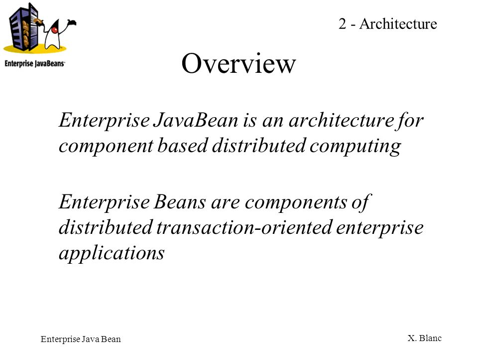 Enterprise Java Bean X. Blanc Overview Enterprise JavaBean is an architecture for component based distributed computing Enterprise Beans are component