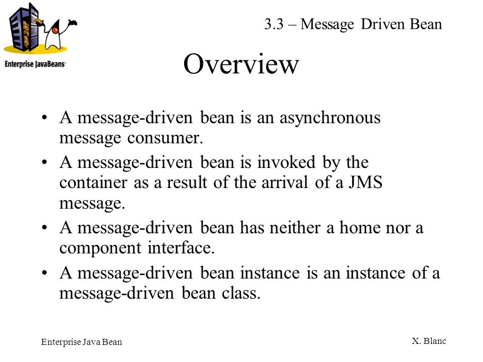 Enterprise Java Bean X. Blanc Overview A message-driven bean is an asynchronous message consumer. A message-driven bean is invoked by the container as