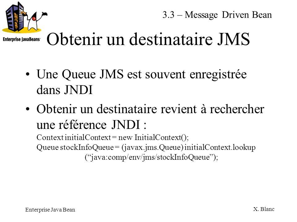 Enterprise Java Bean X. Blanc Obtenir un destinataire JMS Une Queue JMS est souvent enregistrée dans JNDI Obtenir un destinataire revient à rechercher