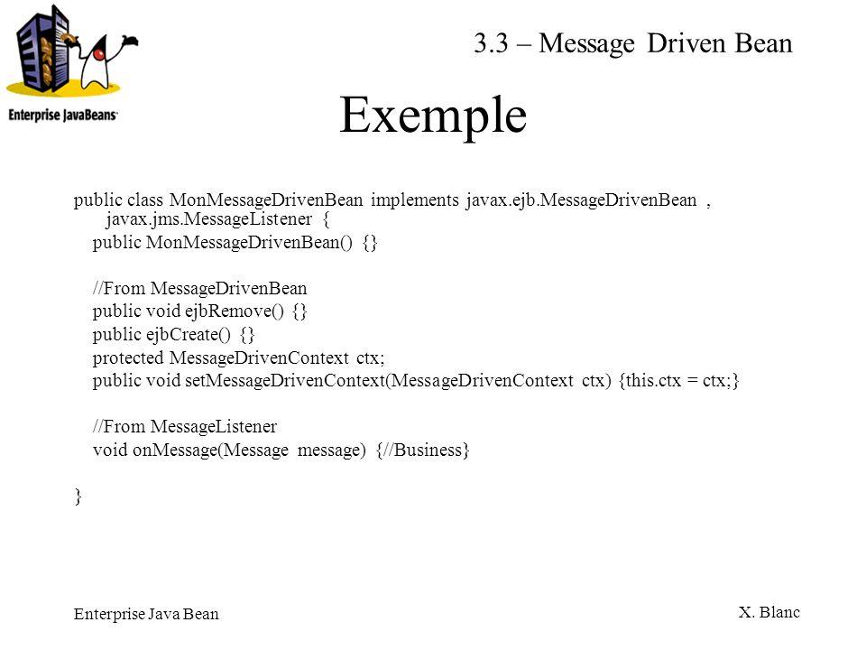 Enterprise Java Bean X. Blanc Exemple public class MonMessageDrivenBean implements javax.ejb.MessageDrivenBean, javax.jms.MessageListener { public Mon