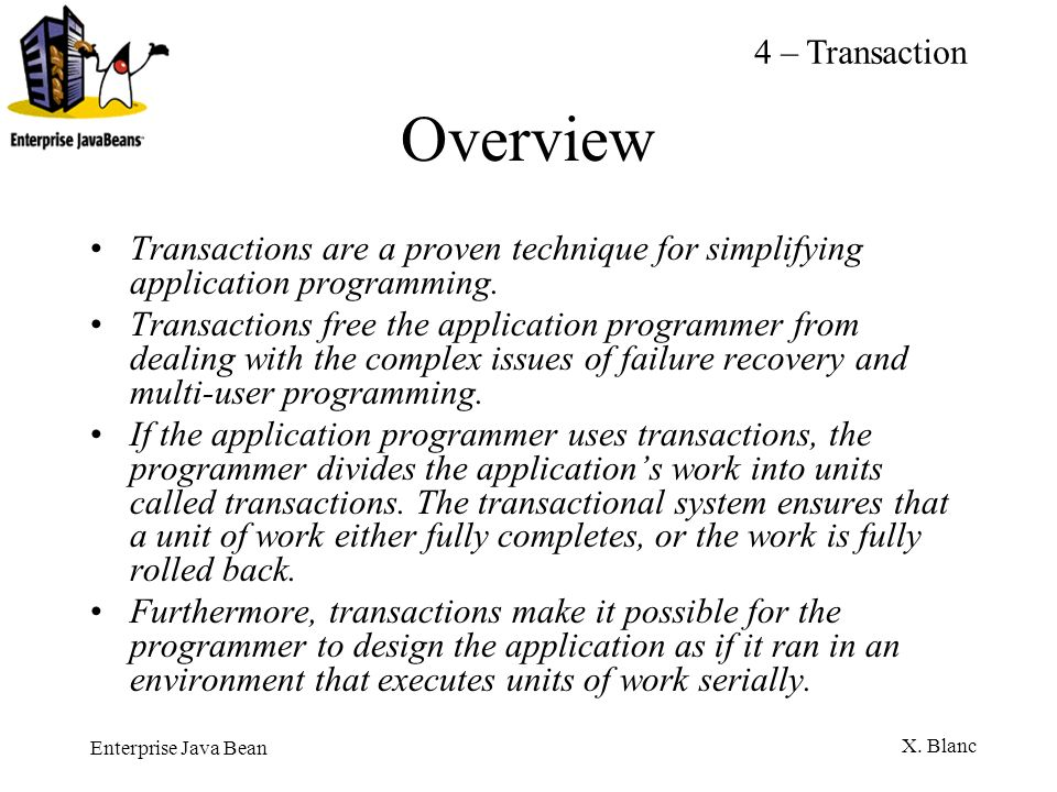 Enterprise Java Bean X. Blanc Overview Transactions are a proven technique for simplifying application programming. Transactions free the application