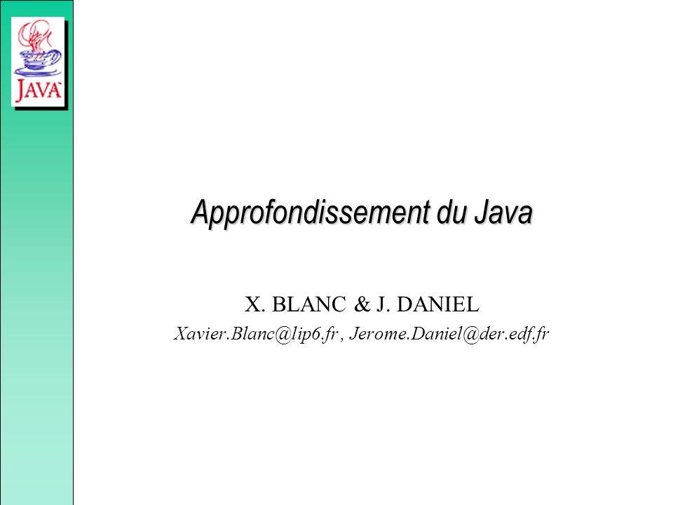 Approfondissement du Java X. BLANC & J. DANIEL Xavier.Blanc@lip6.fr, Jerome.Daniel@der.edf.fr