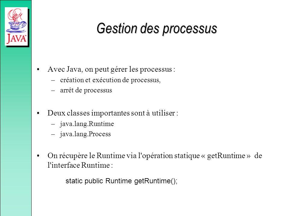 Gestion des processus Avec Java, on peut gérer les processus : –création et exécution de processus, –arrêt de processus Deux classes importantes sont