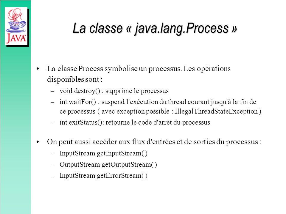 La classe « java.lang.Process » La classe Process symbolise un processus. Les opérations disponibles sont : –void destroy() : supprime le processus –i