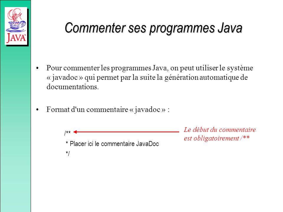 Commenter ses programmes Java Pour commenter les programmes Java, on peut utiliser le système « javadoc » qui permet par la suite la génération automa